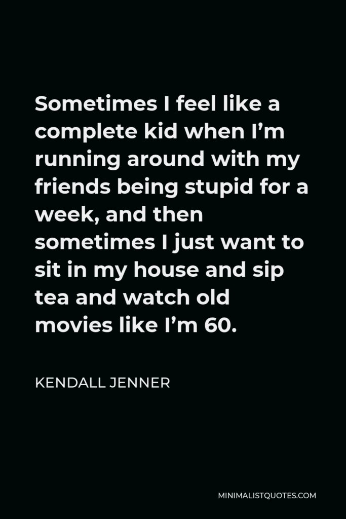 Kendall Jenner Quote - Sometimes I feel like a complete kid when I'm running around with my friends being stupid for a week, and then sometimes I just want to sit in my house and sip tea and watch old movies like I'm 60.