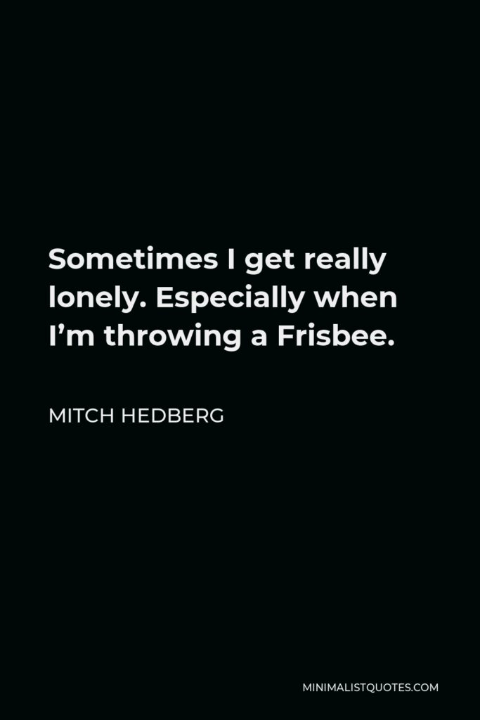 Mitch Hedberg Quote - Sometimes I get really lonely. Especially when I'm throwing a Frisbee.