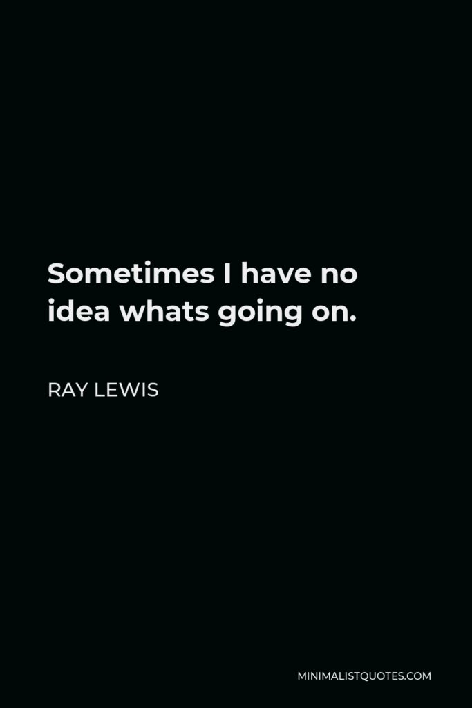 Ray Lewis Quote - Sometimes I have no idea whats going on.