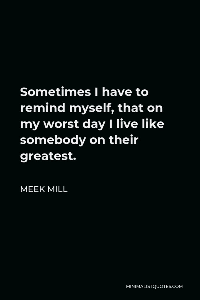 Meek Mill Quote - Sometimes I have to remind myself, that on my worst day I live like somebody on their greatest.
