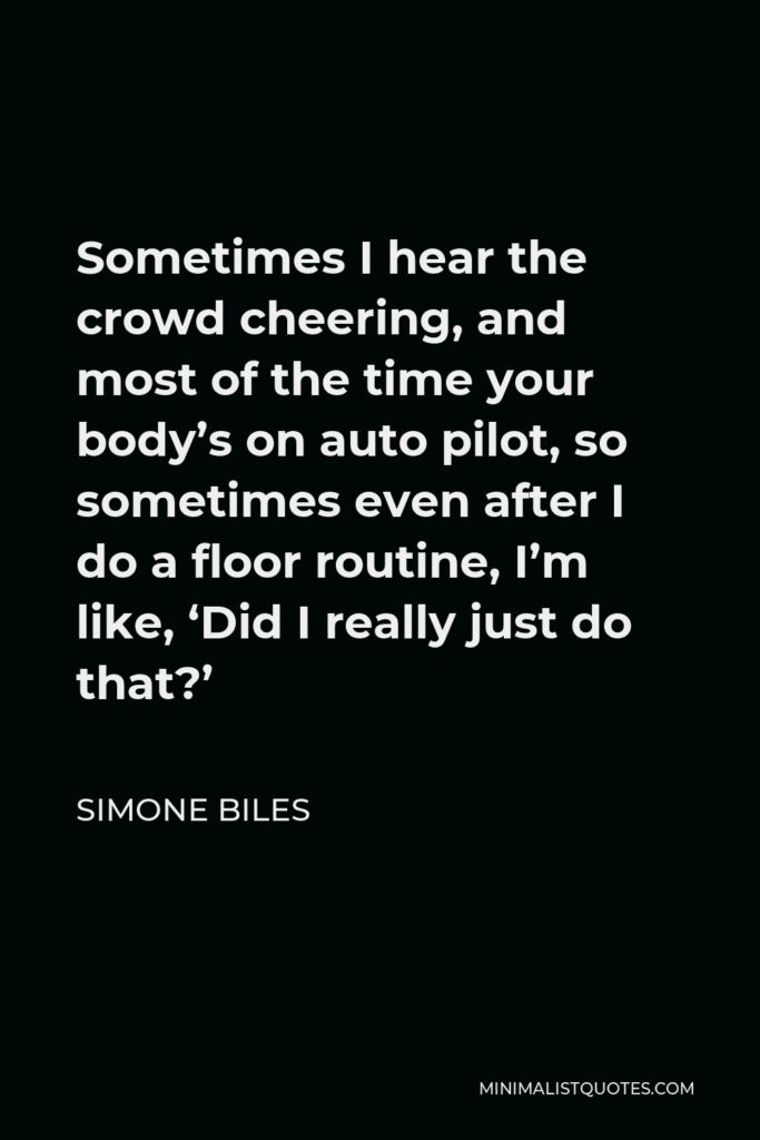 Simone Biles Quote - Sometimes I hear the crowd cheering, and most of the time your body's on auto pilot, so sometimes even after I do a floor routine, I'm like, 'Did I really just do that?'