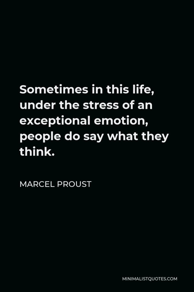 Marcel Proust Quote - Sometimes in this life, under the stress of an exceptional emotion, people do say what they think.