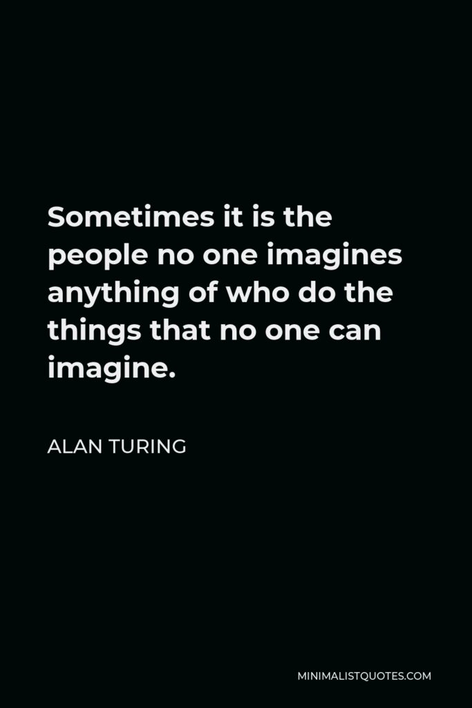 Alan Turing Quote - Sometimes it is the people no one imagines anything of who do the things that no one can imagine.