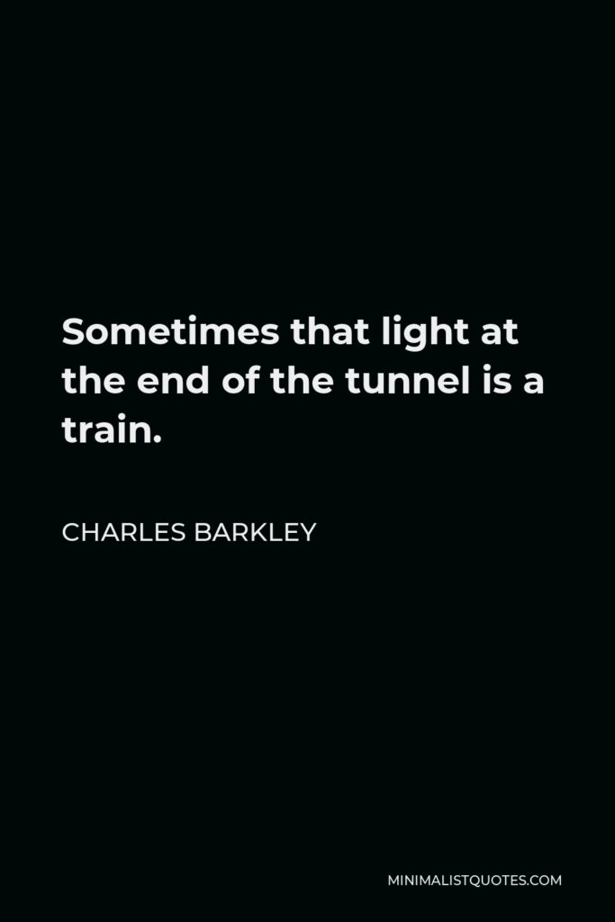 Charles Barkley Quote - Sometimes that light at the end of the tunnel is a train.