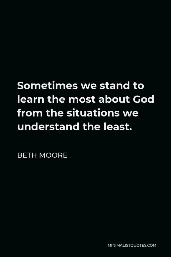 Beth Moore Quote - Sometimes we stand to learn the most about God from the situations we understand the least.