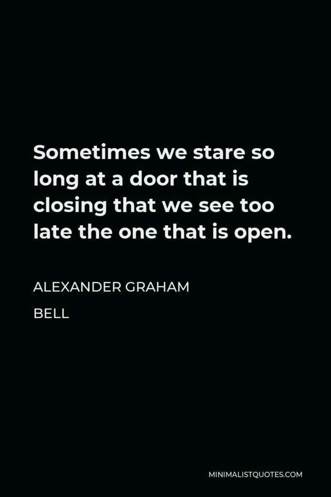 Alexander Graham Bell Quote - Sometimes we stare so long at a door that is closing that we see too late the one that is open.
