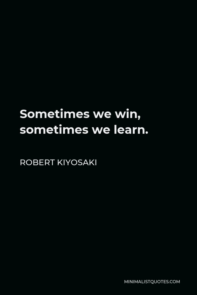 Robert Kiyosaki Quote - Sometimes we win, sometimes we learn.
