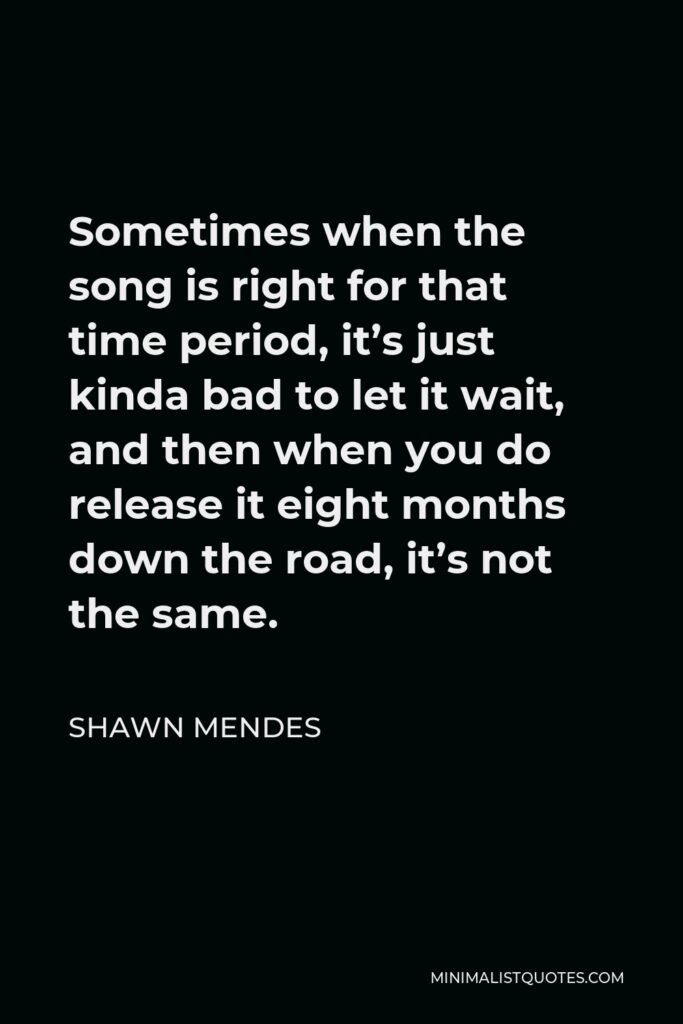 Shawn Mendes Quote - Sometimes when the song is right for that time period, it's just kinda bad to let it wait, and then when you do release it eight months down the road, it's not the same.