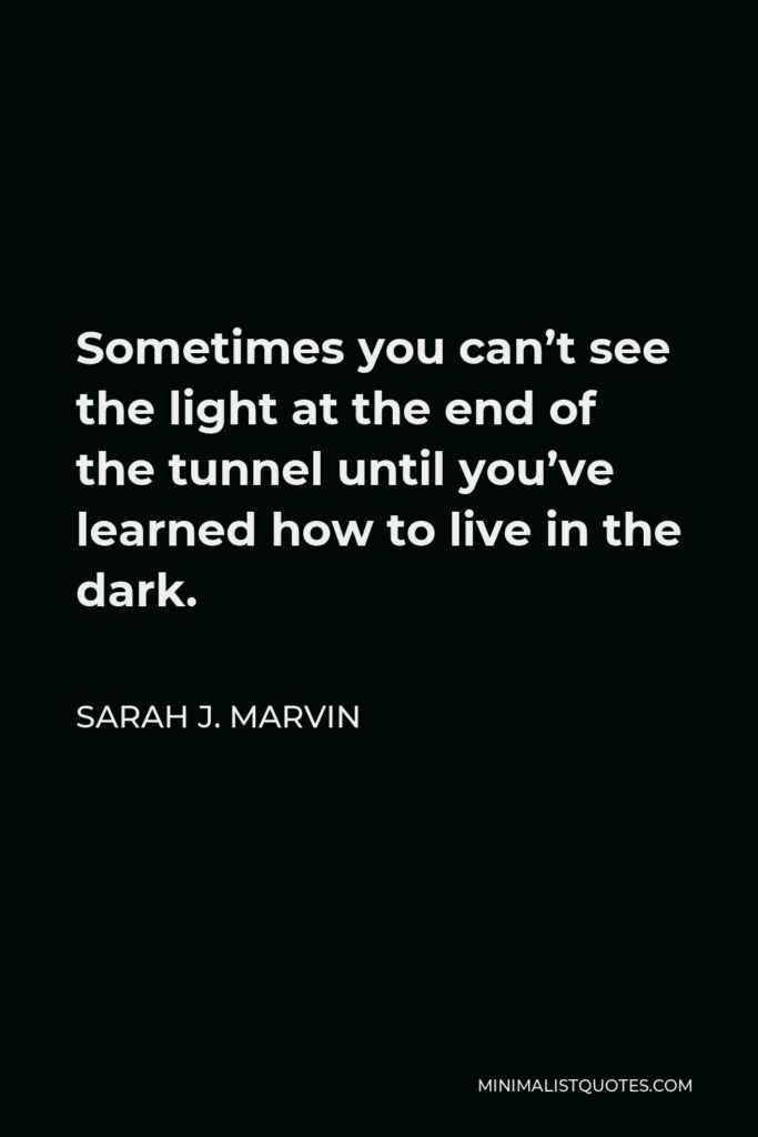 Sarah J. Marvin Quote - Sometimes you can't see the light at the end of the tunnel until you've learned how to live in the dark.