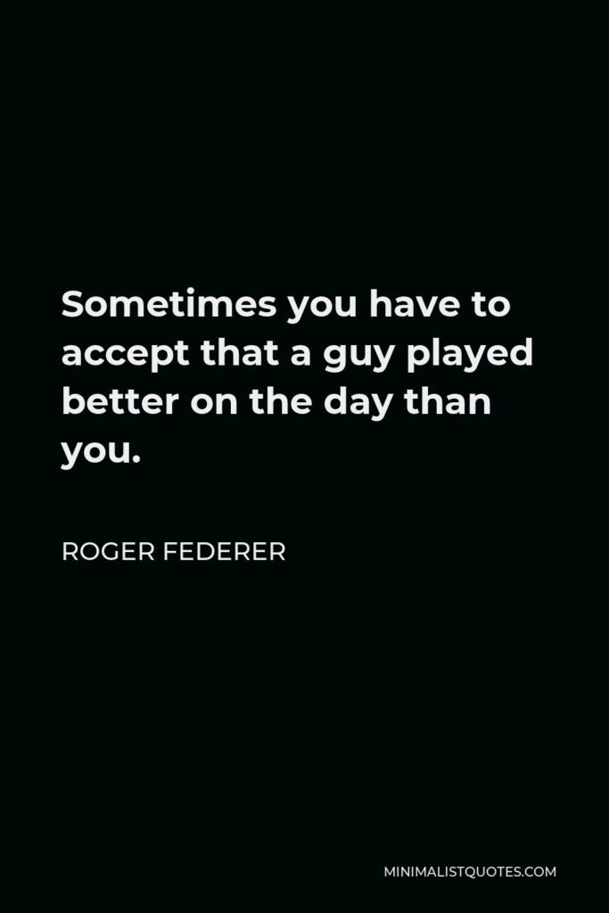 Roger Federer Quote - Sometimes you have to accept that a guy played better on the day than you.