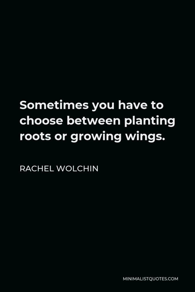 Rachel Wolchin Quote - Sometimes you have to choose between planting roots or growing wings.