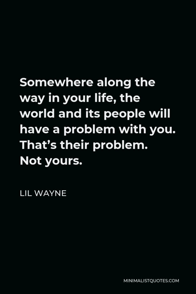 Lil Wayne Quote - Somewhere along the way in your life, the world and its people will have a problem with you. That's their problem. Not yours.