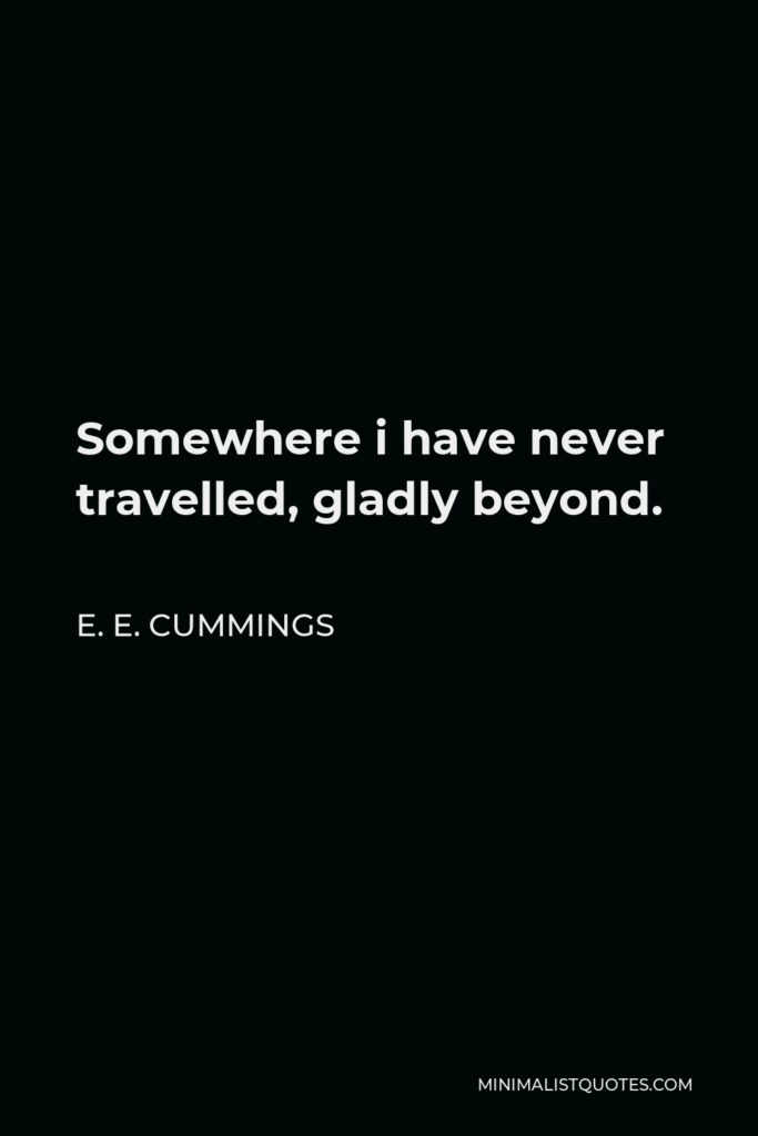 E. E. Cummings Quote - Somewhere i have never travelled, gladly beyond.