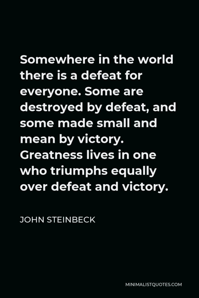 John Steinbeck Quote - Somewhere in the world there is a defeat for everyone. Some are destroyed by defeat, and some made small and mean by victory. Greatness lives in one who triumphs equally over defeat and victory.