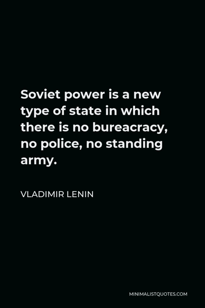 Vladimir Lenin Quote - Soviet power is a new type of state in which there is no bureacracy, no police, no standing army.