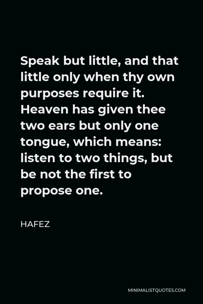 Hafez Quote - Speak but little, and that little only when thy own purposes require it. Heaven has given thee two ears but only one tongue, which means: listen to two things, but be not the first to propose one.