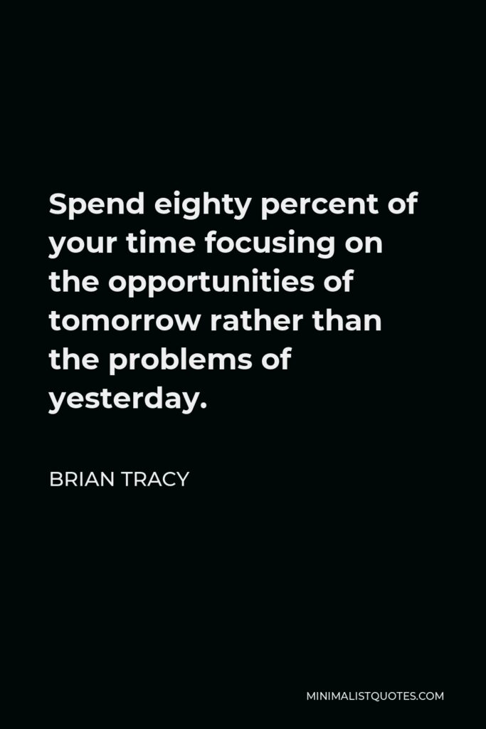 Brian Tracy Quote - Spend eighty percent of your time focusing on the opportunities of tomorrow rather than the problems of yesterday.