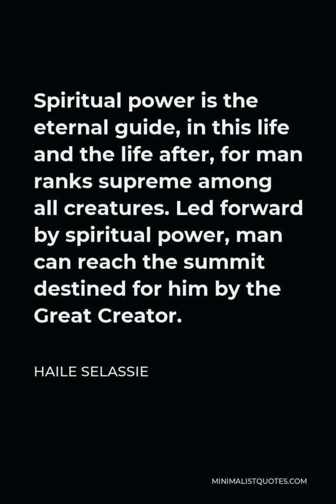 Haile Selassie Quote - Spiritual power is the eternal guide, in this life and the life after, for man ranks supreme among all creatures. Led forward by spiritual power, man can reach the summit destined for him by the Great Creator.