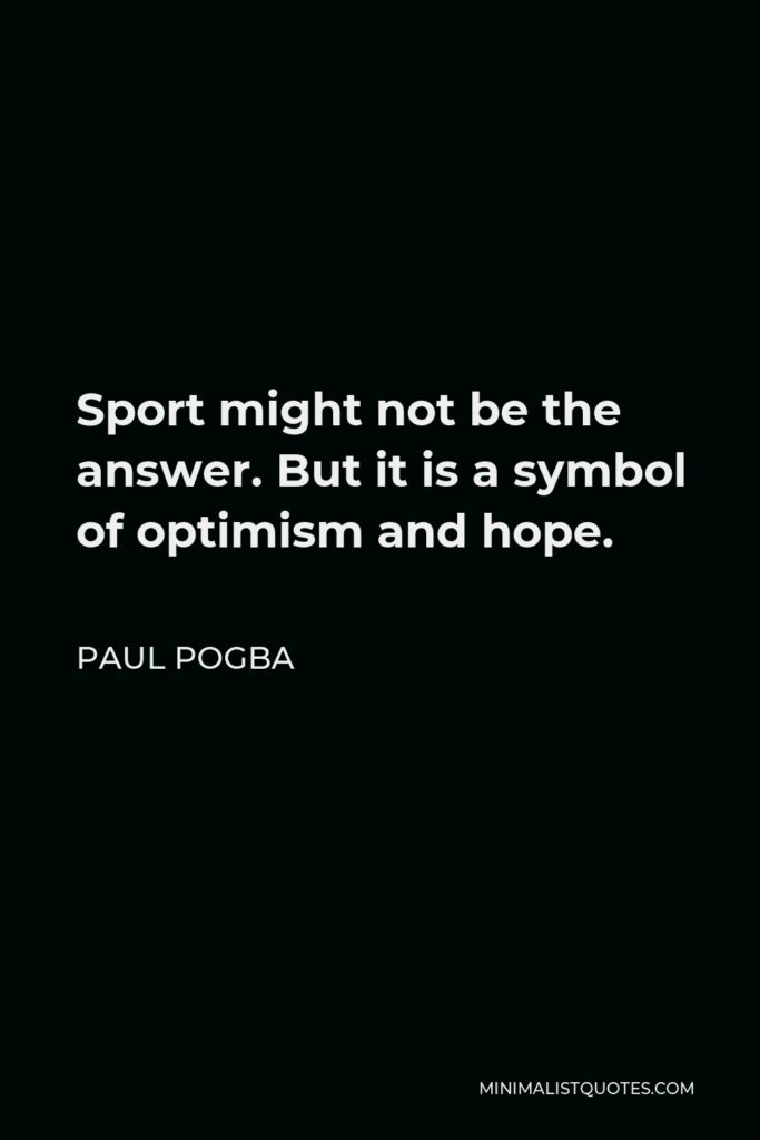 Paul Pogba Quote - Sport might not be the answer. But it is a symbol of optimism and hope.