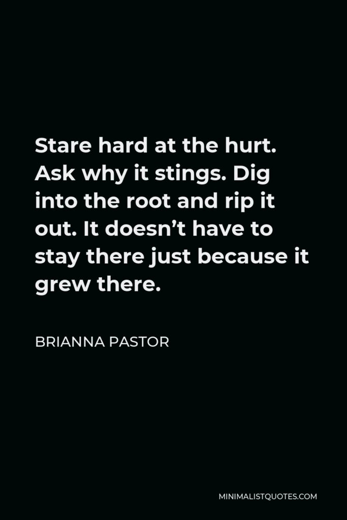 Brianna Pastor Quote - Stare hard at the hurt. Ask why it stings. Dig into the root and rip it out. It doesn't have to stay there just because it grew there.