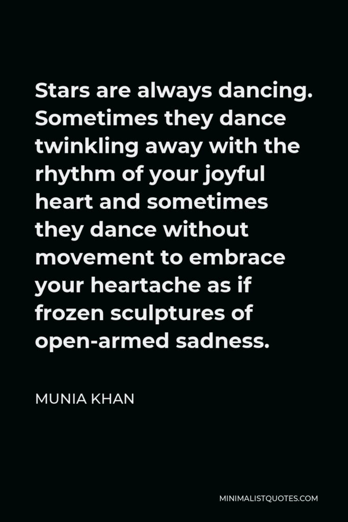Munia Khan Quote - Stars are always dancing. Sometimes they dance twinkling away with the rhythm of your joyful heart and sometimes they dance without movement to embrace your heartache as if frozen sculptures of open-armed sadness.