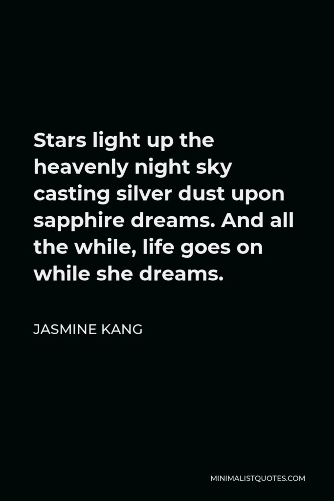 Jasmine Kang Quote - Stars light up the heavenly night sky casting silver dust upon sapphire dreams. And all the while, life goes on while she dreams.