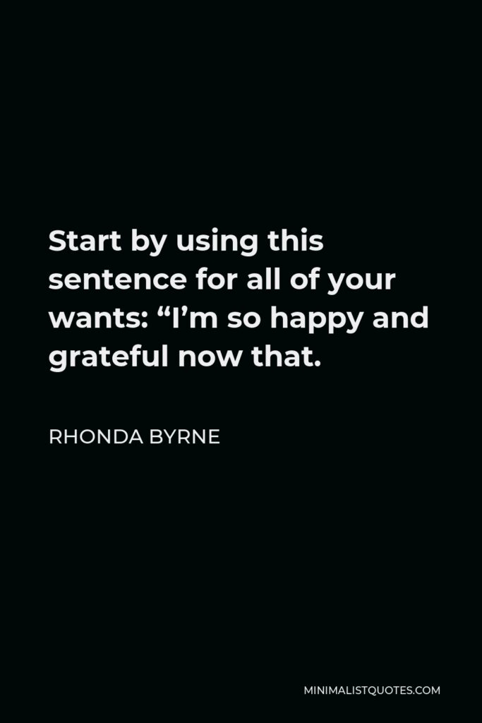 """Rhonda Byrne Quote - Start by using this sentence for all of your wants: """"I'm so happy and grateful now that."""