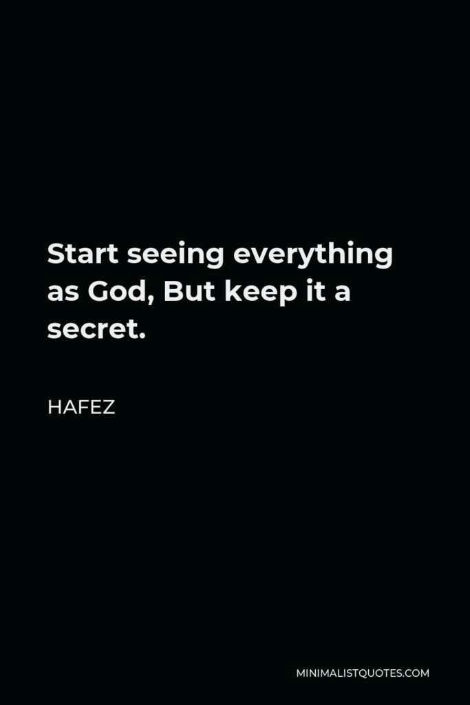 Hafez Quote - Start seeing everything as God, But keep it a secret.