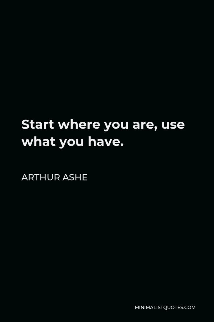 Arthur Ashe Quote - Start where you are, use what you have.