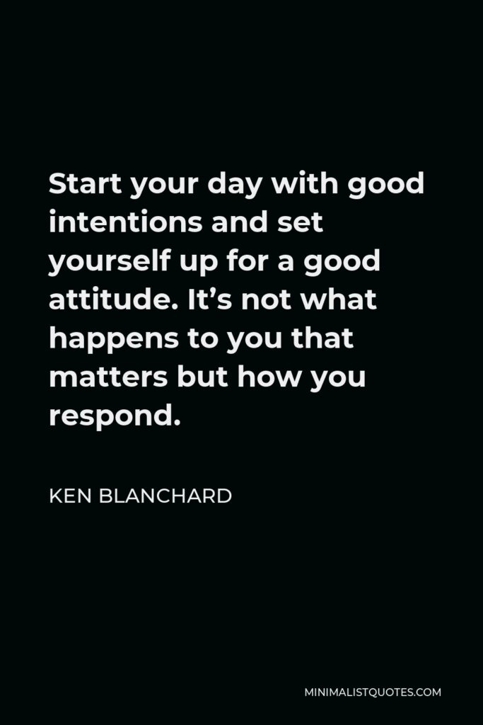Ken Blanchard Quote - Start your day with good intentions and set yourself up for a good attitude. It's not what happens to you that matters but how you respond.