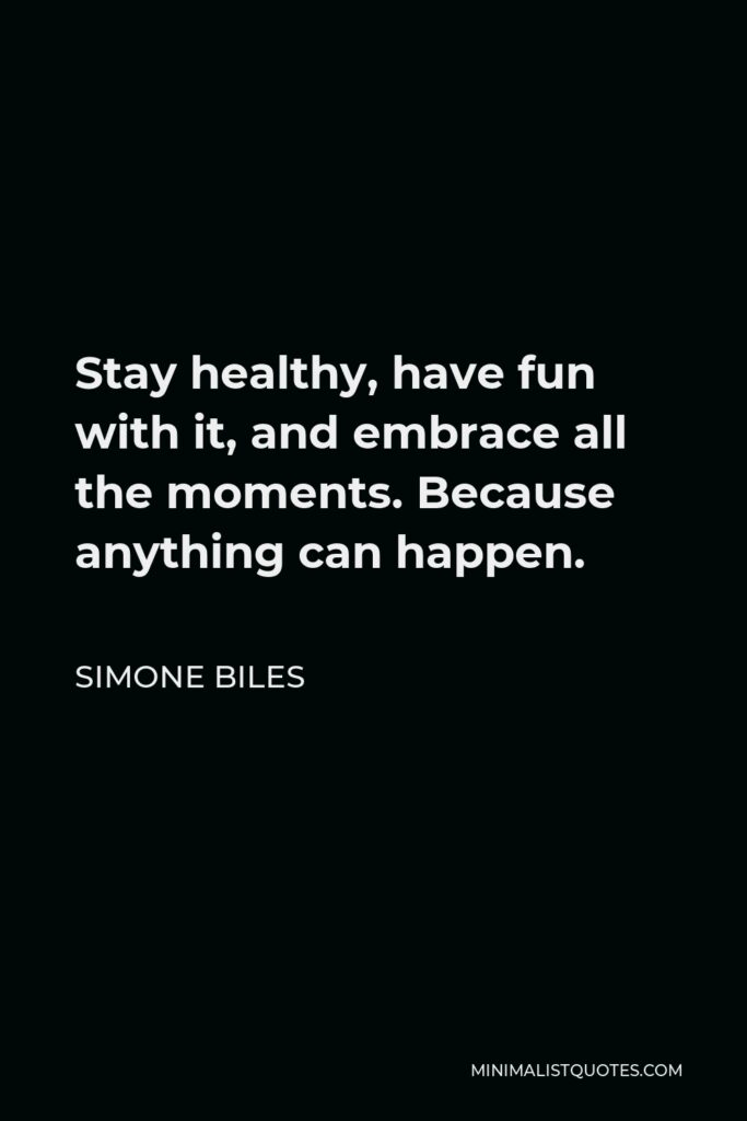 Simone Biles Quote - Stay healthy, have fun with it, and embrace all the moments. Because anything can happen.