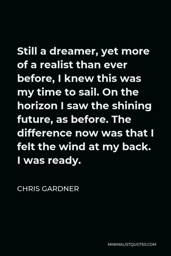 Chris Gardner Quote - Still a dreamer, yet more of a realist than ever before, I knew this was my time to sail. On the horizon I saw the shining future, as before. The difference now was that I felt the wind at my back. I was ready.
