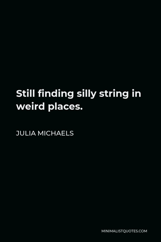 Julia Michaels Quote - Still finding silly string in weird places.