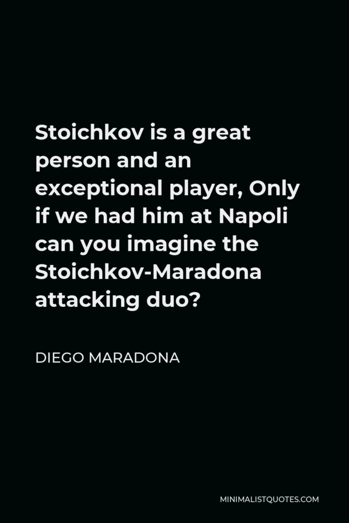 Diego Maradona Quote - Stoichkov is a great person and an exceptional player, Only if we had him at Napoli can you imagine the Stoichkov-Maradona attacking duo?
