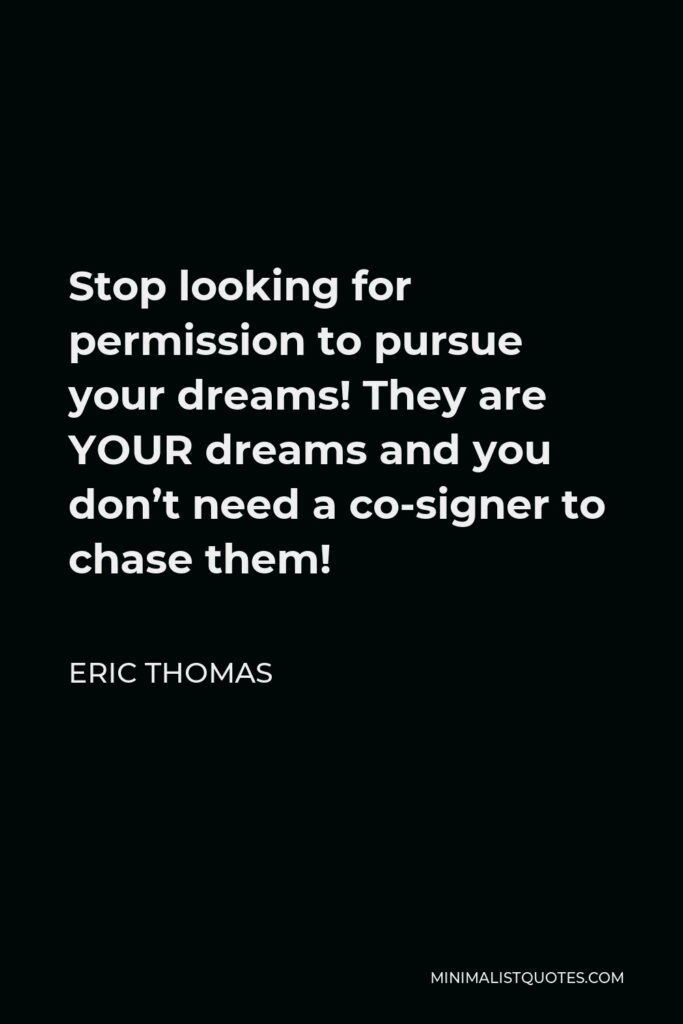 Eric Thomas Quote - Stop looking for permission to pursue your dreams! They are YOUR dreams and you don't need a co-signer to chase them!