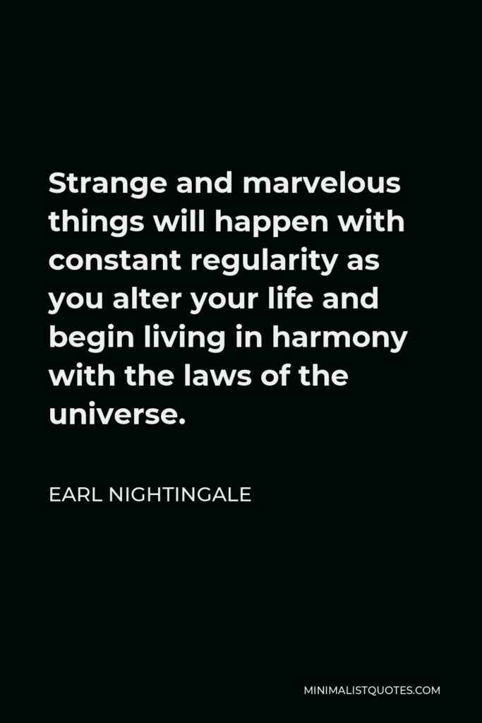 Earl Nightingale Quote - Strange and marvelous things will happen with constant regularity as you alter your life and begin living in harmony with the laws of the universe.