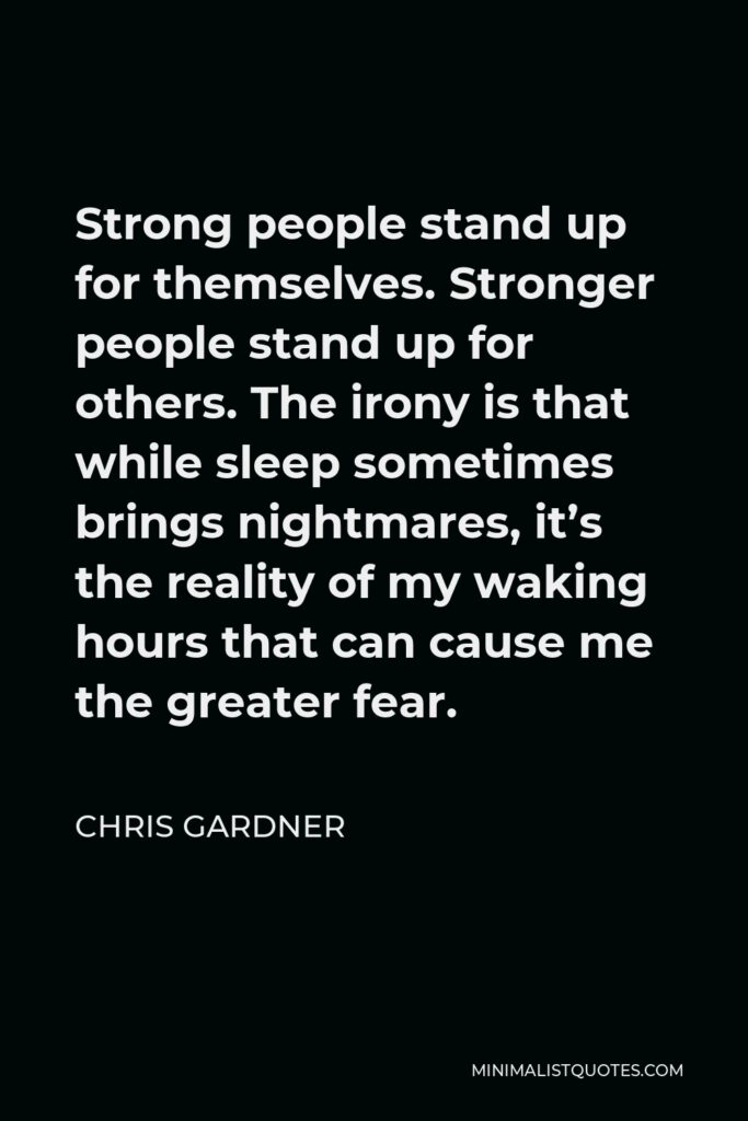 Chris Gardner Quote - Strong people stand up for themselves. Stronger people stand up for others. The irony is that while sleep sometimes brings nightmares, it's the reality of my waking hours that can cause me the greater fear.