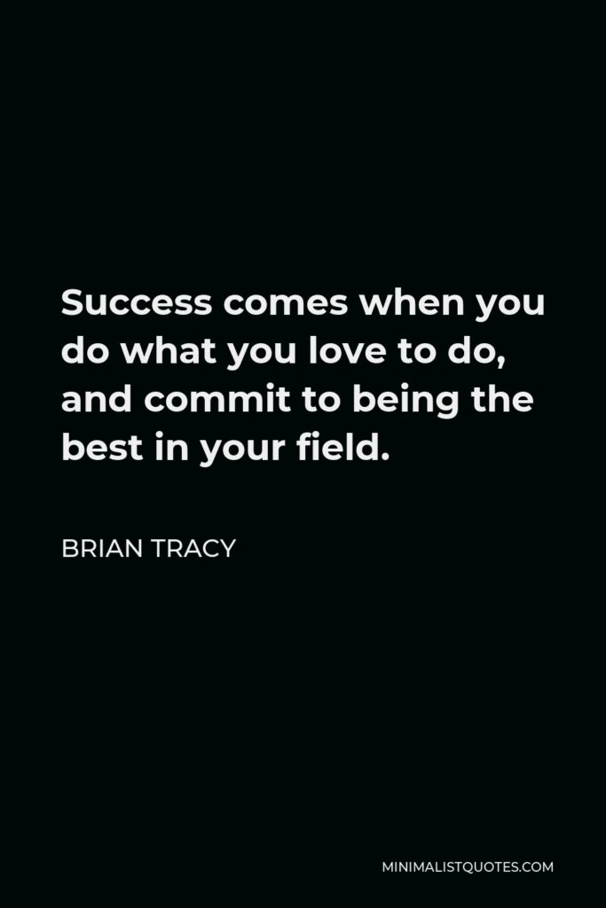 Brian Tracy Quote - Success comes when you do what you love to do, and commit to being the best in your field.