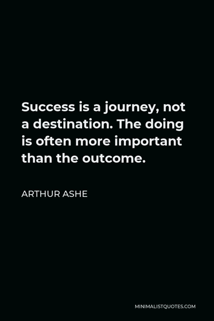 Arthur Ashe Quote - Success is a journey, not a destination. The doing is often more important than the outcome.