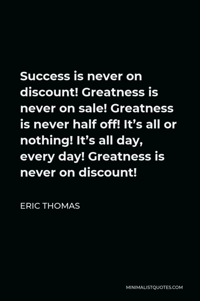 Eric Thomas Quote - Success is never on discount! Greatness is never on sale! Greatness is never half off! It's all or nothing! It's all day, every day! Greatness is never on discount!