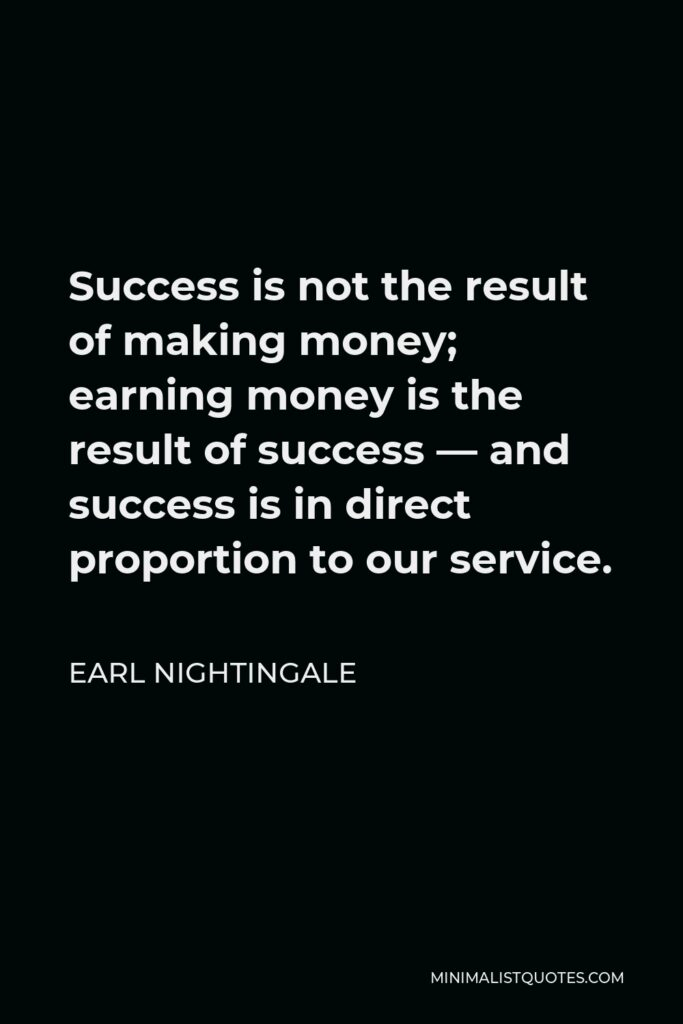 Earl Nightingale Quote - Success is not the result of making money; earning money is the result of success — and success is in direct proportion to our service.