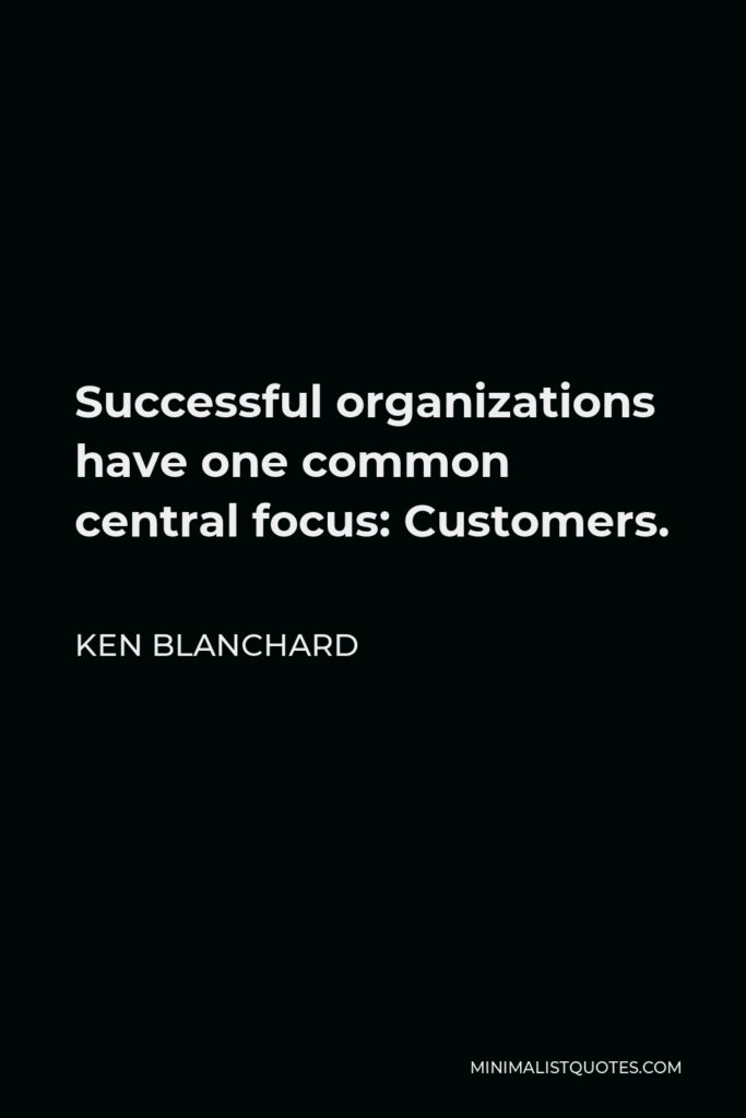 Ken Blanchard Quote - Successful organizations have one common central focus: Customers.