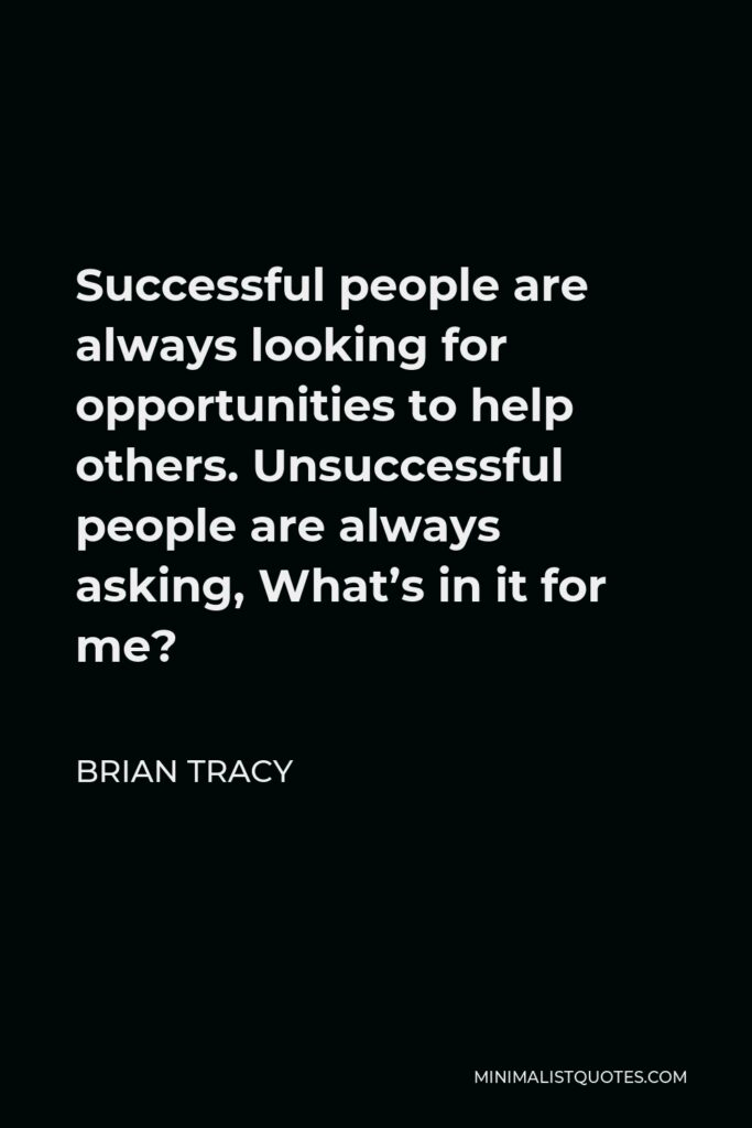 Brian Tracy Quote - Successful people are always looking for opportunities to help others. Unsuccessful people are always asking, What's in it for me?