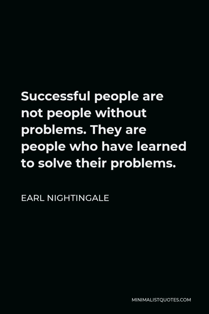 Earl Nightingale Quote - Successful people are not people without problems. They are people who have learned to solve their problems.