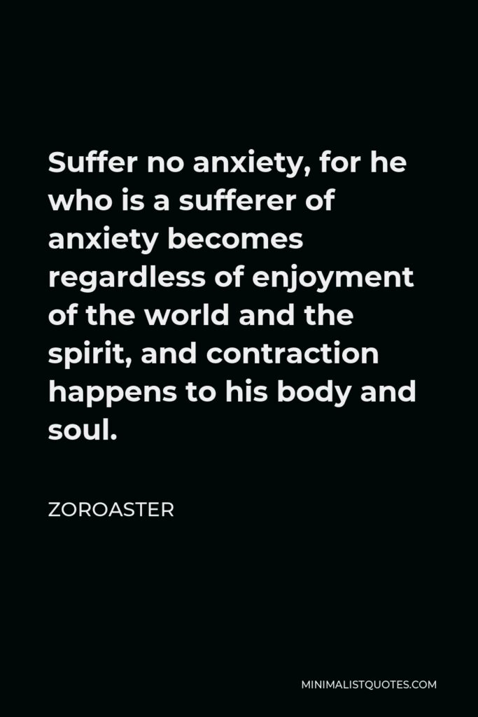 Zoroaster Quote - Suffer no anxiety, for he who is a sufferer of anxiety becomes regardless of enjoyment of the world and the spirit, and contraction happens to his body and soul.