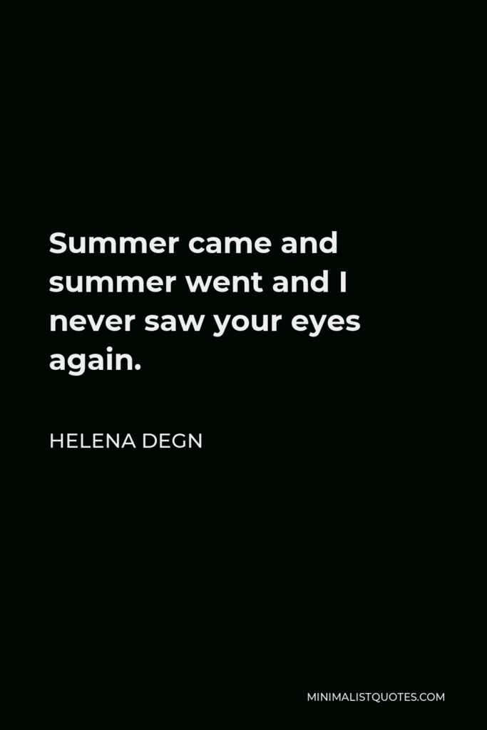 Helena Degn Quote - Summer came and summer went and I never saw your eyes again.