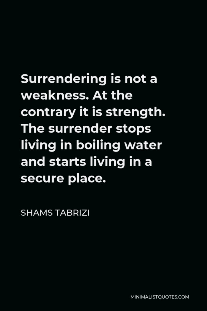 Shams Tabrizi Quote - Surrendering is not a weakness. At the contrary it is strength. The surrender stops living in boiling water and starts living in a secure place.