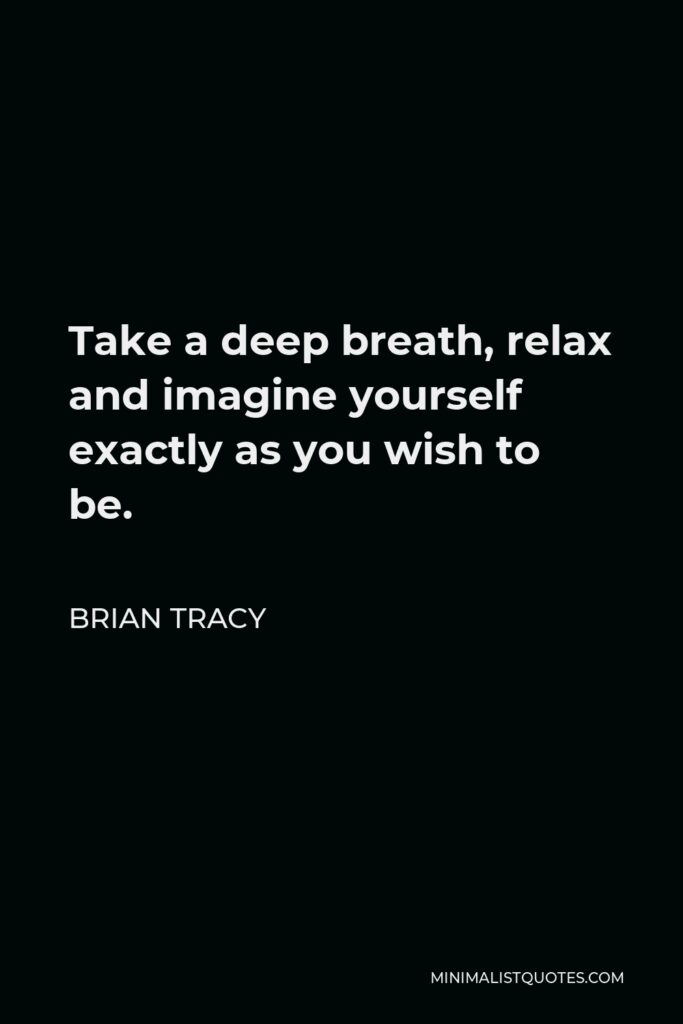 Brian Tracy Quote - Take a deep breath, relax and imagine yourself exactly as you wish to be.