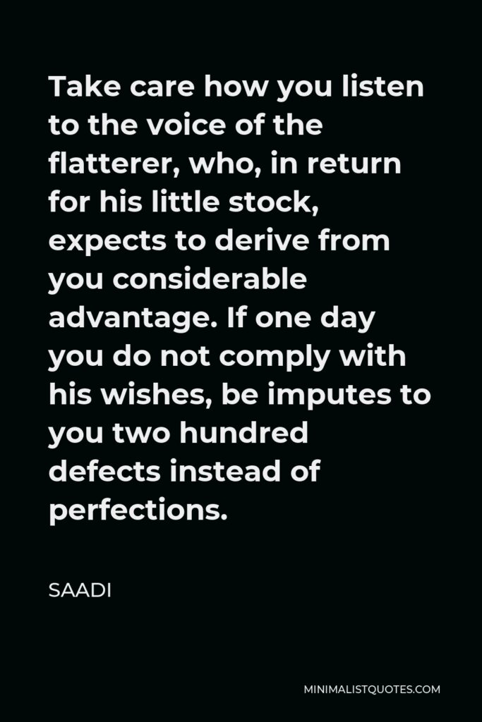 Saadi Quote - Take care how you listen to the voice of the flatterer, who, in return for his little stock, expects to derive from you considerable advantage. If one day you do not comply with his wishes, be imputes to you two hundred defects instead of perfections.