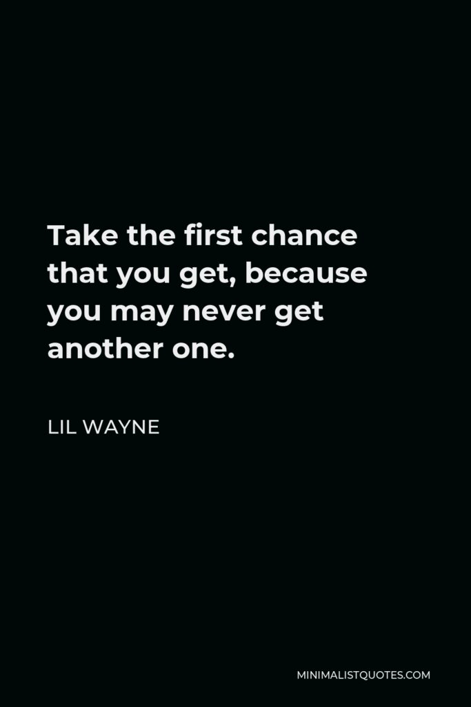 Lil Wayne Quote - Take the first chance that you get, because you may never get another one.